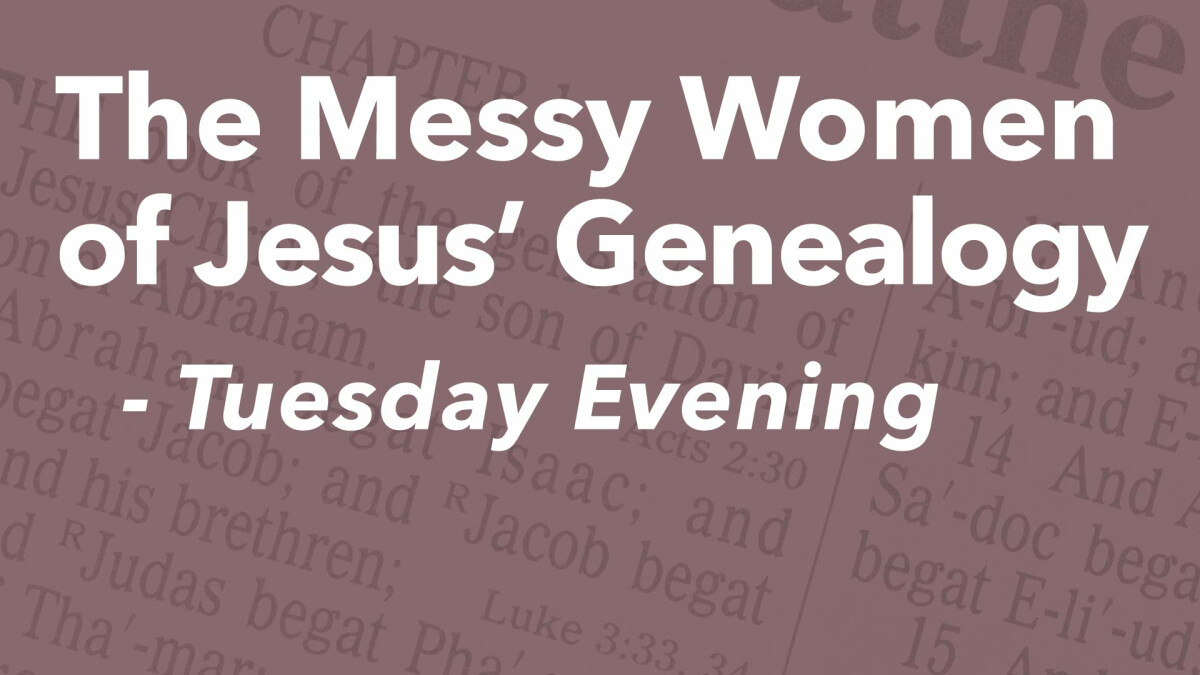 The Messy Women in Jesus' Genealogy (Tuesday Evenings)